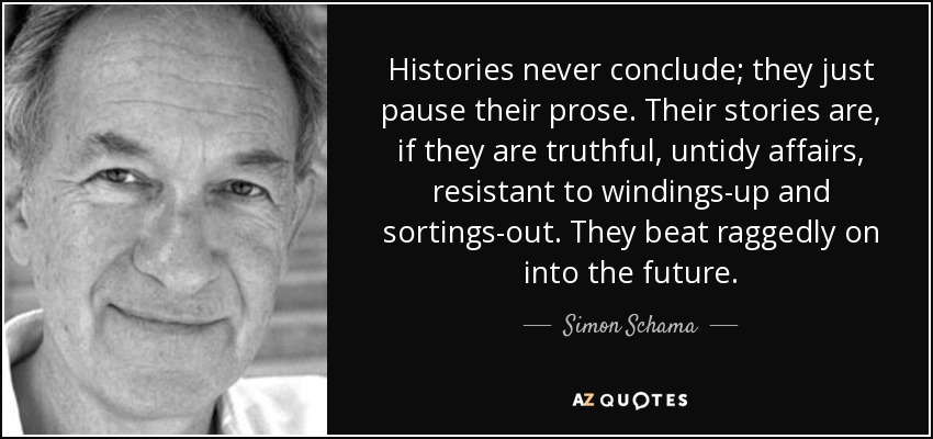 Histories never conclude; they just pause their prose. Their stories are, if they are truthful, untidy affairs, resistant to windings-up and sortings-out. They beat raggedly on into the future. - Simon Schama