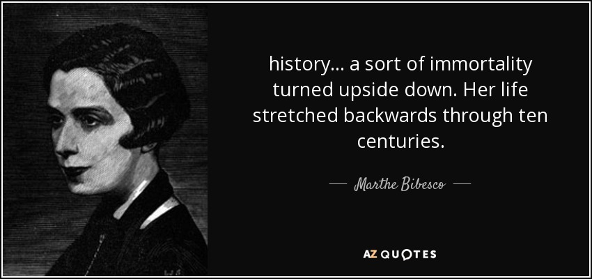 history ... a sort of immortality turned upside down. Her life stretched backwards through ten centuries. - Marthe Bibesco