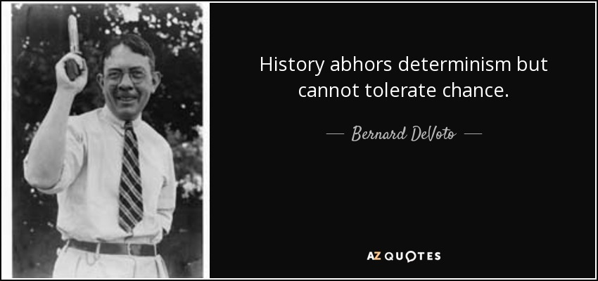 History abhors determinism but cannot tolerate chance. - Bernard DeVoto
