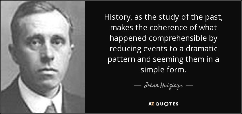 History, as the study of the past, makes the coherence of what happened comprehensible by reducing events to a dramatic pattern and seeming them in a simple form. - Johan Huizinga