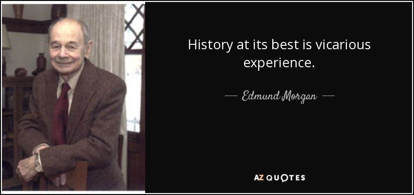 History at its best is vicarious experience. - Edmund Morgan