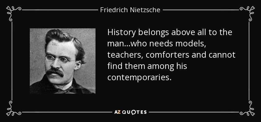 History belongs above all to the man...who needs models, teachers, comforters and cannot find them among his contemporaries. - Friedrich Nietzsche
