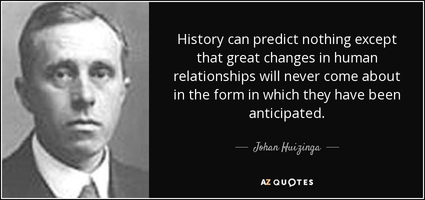 History can predict nothing except that great changes in human relationships will never come about in the form in which they have been anticipated. - Johan Huizinga