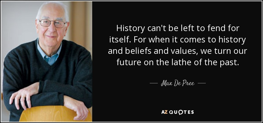 History can't be left to fend for itself. For when it comes to history and beliefs and values, we turn our future on the lathe of the past. - Max De Pree