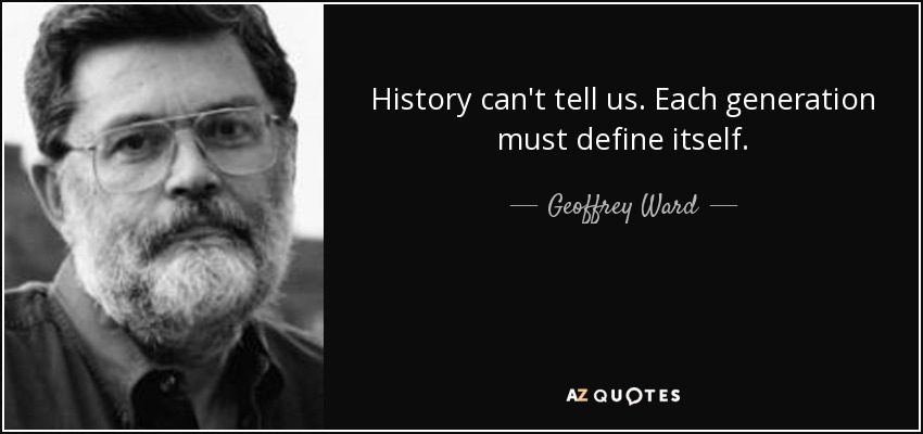 History can't tell us. Each generation must define itself. - Geoffrey Ward