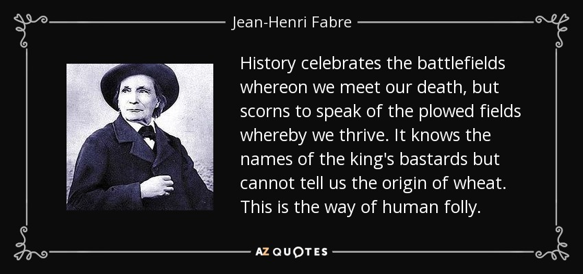 History celebrates the battlefields whereon we meet our death, but scorns to speak of the plowed fields whereby we thrive. It knows the names of the king's bastards but cannot tell us the origin of wheat. This is the way of human folly. - Jean-Henri Fabre