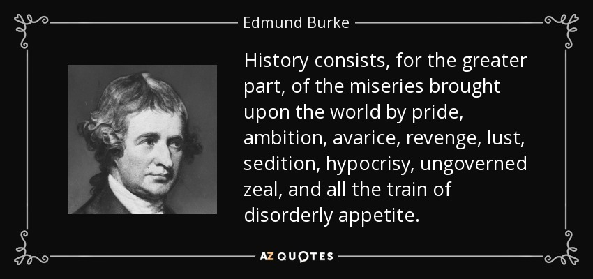 History consists, for the greater part, of the miseries brought upon the world by pride, ambition, avarice, revenge, lust, sedition, hypocrisy, ungoverned zeal, and all the train of disorderly appetite. - Edmund Burke