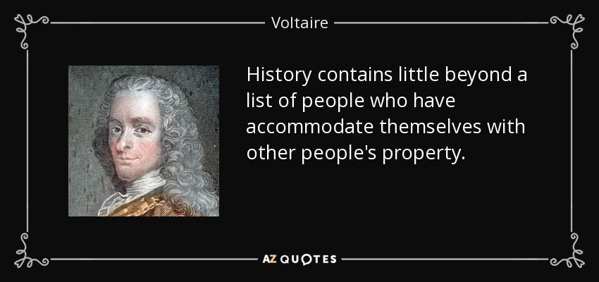 History contains little beyond a list of people who have accommodate themselves with other people's property. - Voltaire