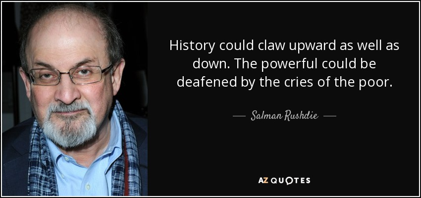 History could claw upward as well as down. The powerful could be deafened by the cries of the poor. - Salman Rushdie