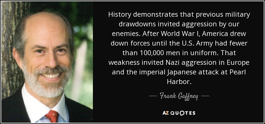 History demonstrates that previous military drawdowns invited aggression by our enemies. After World War I, America drew down forces until the U.S. Army had fewer than 100,000 men in uniform. That weakness invited Nazi aggression in Europe and the imperial Japanese attack at Pearl Harbor. - Frank Gaffney