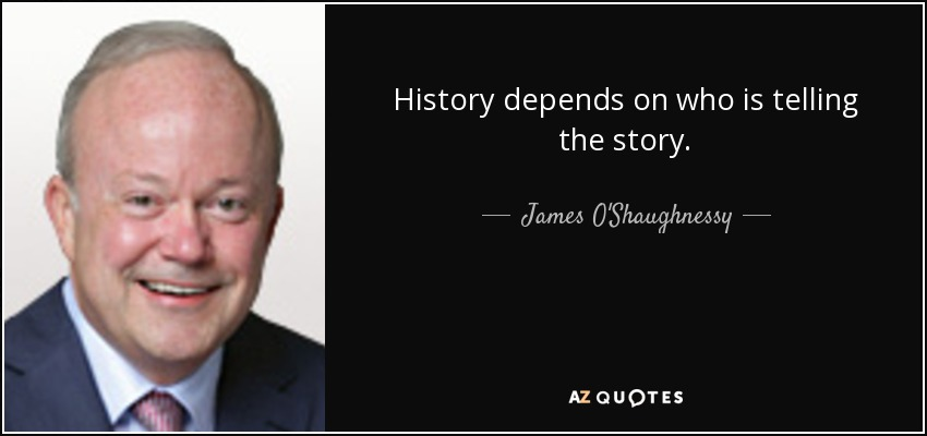 History depends on who is telling the story. - James O'Shaughnessy