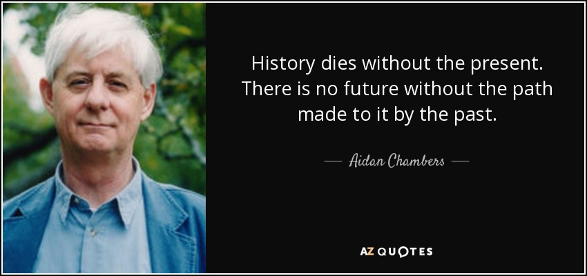 History dies without the present. There is no future without the path made to it by the past. - Aidan Chambers