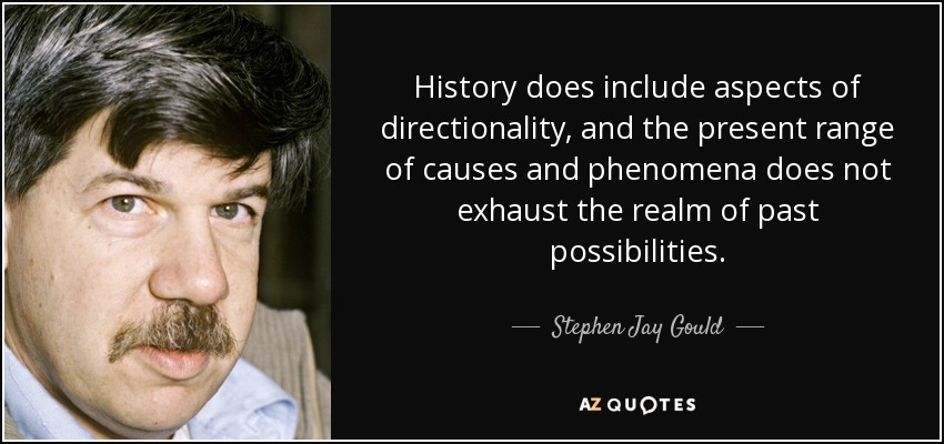 History does include aspects of directionality, and the present range of causes and phenomena does not exhaust the realm of past possibilities. - Stephen Jay Gould