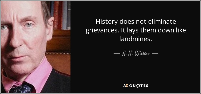 History does not eliminate grievances. It lays them down like landmines. - A. N. Wilson
