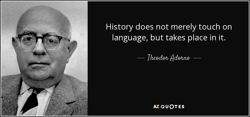History does not merely touch on language, but takes place in it. - Theodor Adorno