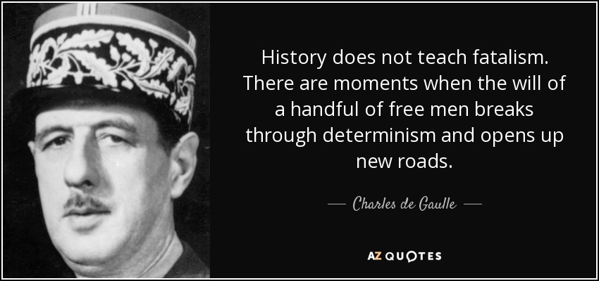 History does not teach fatalism. There are moments when the will of a handful of free men breaks through determinism and opens up new roads. - Charles de Gaulle