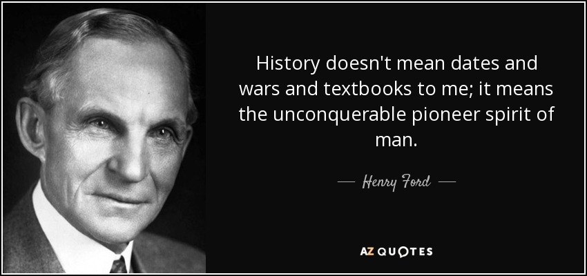 History doesn't mean dates and wars and textbooks to me; it means the unconquerable pioneer spirit of man. - Henry Ford