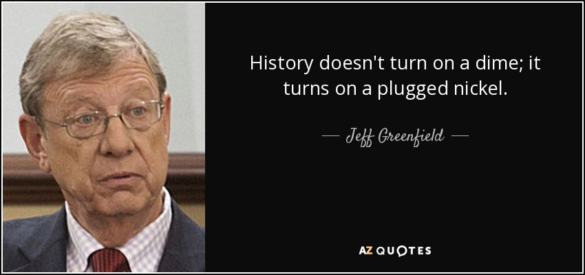 History doesn't turn on a dime; it turns on a plugged nickel. - Jeff Greenfield