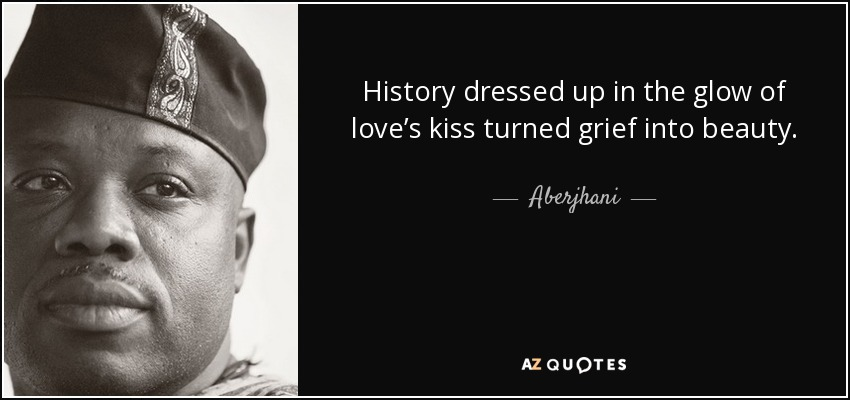 History dressed up in the glow of love's kiss turned grief into beauty. - Aberjhani