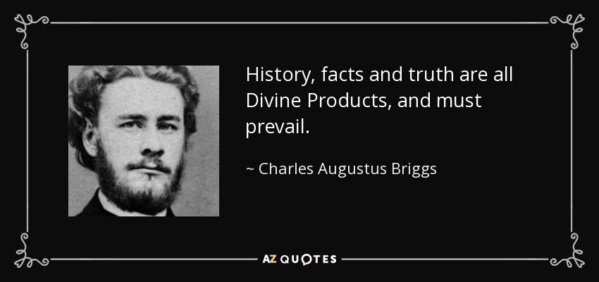 History, facts and truth are all Divine Products, and must prevail. - Charles Augustus Briggs