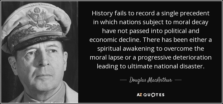 History fails to record a single precedent in which nations subject to moral decay have not passed into political and economic decline. There has been either a spiritual awakening to overcome the moral lapse or a progressive deterioration leading to ultimate national disaster. - Douglas MacArthur
