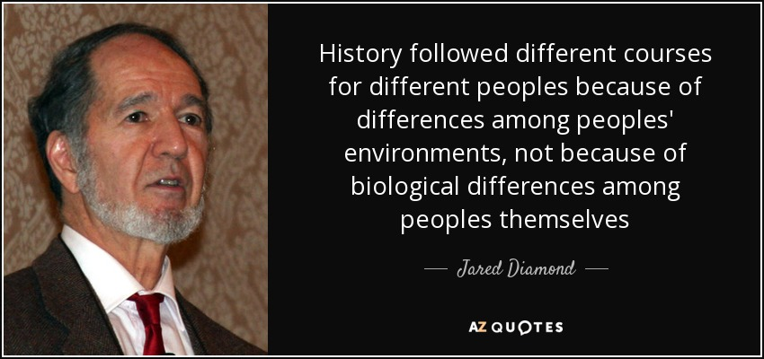 History followed different courses for different peoples because of differences among peoples' environments, not because of biological differences among peoples themselves - Jared Diamond