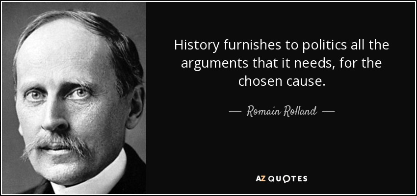 History furnishes to politics all the arguments that it needs, for the chosen cause. - Romain Rolland
