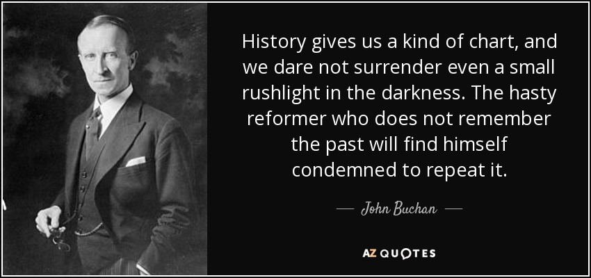 History gives us a kind of chart, and we dare not surrender even a small rushlight in the darkness. The hasty reformer who does not remember the past will find himself condemned to repeat it. - John Buchan