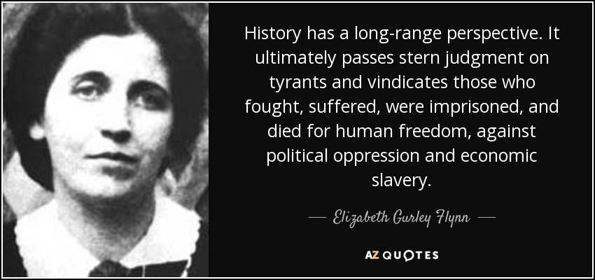 History has a long-range perspective. It ultimately passes stern judgment on tyrants and vindicates those who fought, suffered, were imprisoned, and died for human freedom, against political oppression and economic slavery. - Elizabeth Gurley Flynn