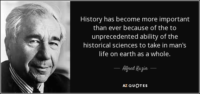 History has become more important than ever because of the to unprecedented ability of the historical sciences to take in man's life on earth as a whole. - Alfred Kazin
