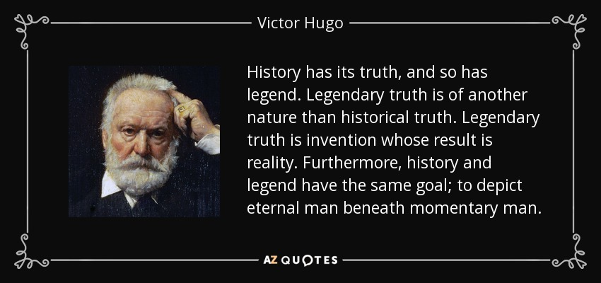 Victor Hugo quote: History has its truth, and so has legend. Legendary truth ...