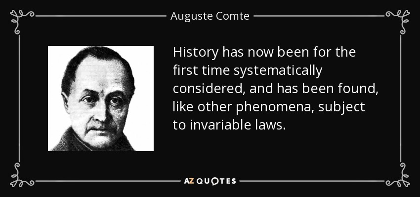 History has now been for the first time systematically considered, and has been found, like other phenomena, subject to invariable laws. - Auguste Comte