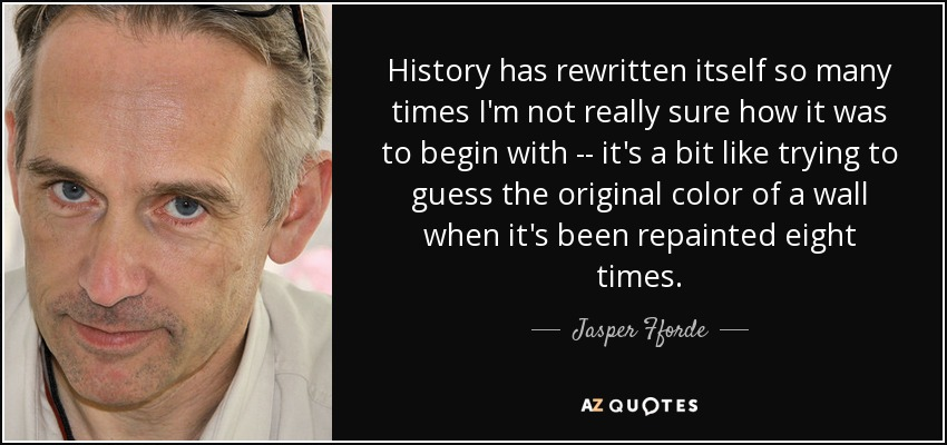 History has rewritten itself so many times I'm not really sure how it was to begin with -- it's a bit like trying to guess the original color of a wall when it's been repainted eight times. - Jasper Fforde
