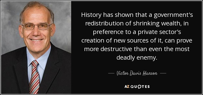 History has shown that a government's redistribution of shrinking wealth, in preference to a private sector's creation of new sources of it, can prove more destructive than even the most deadly enemy. - Victor Davis Hanson
