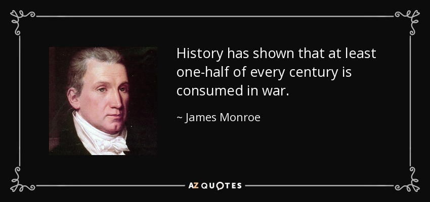 History has shown that at least one-half of every century is consumed in war. - James Monroe