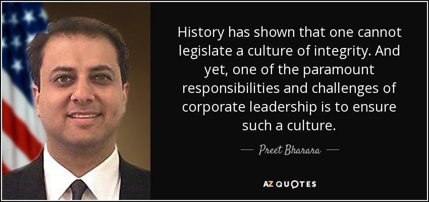 History has shown that one cannot legislate a culture of integrity. And yet, one of the paramount responsibilities and challenges of corporate leadership is to ensure such a culture. - Preet Bharara