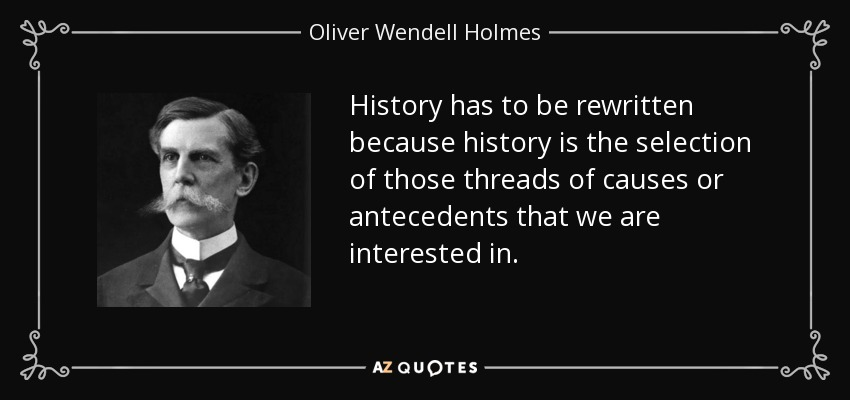 History has to be rewritten because history is the selection of those threads of causes or antecedents that we are interested in. - Oliver Wendell Holmes, Jr.
