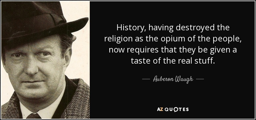 History, having destroyed the religion as the opium of the people, now requires that they be given a taste of the real stuff. - Auberon Waugh