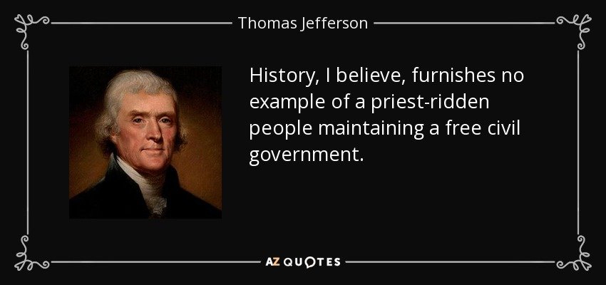 History, I believe, furnishes no example of a priest-ridden people maintaining a free civil government. - Thomas Jefferson