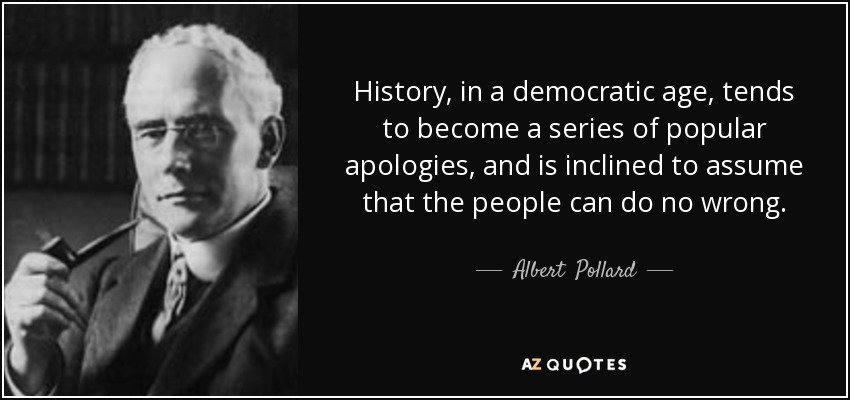 History, in a democratic age, tends to become a series of popular apologies, and is inclined to assume that the people can do no wrong. - Albert  Pollard