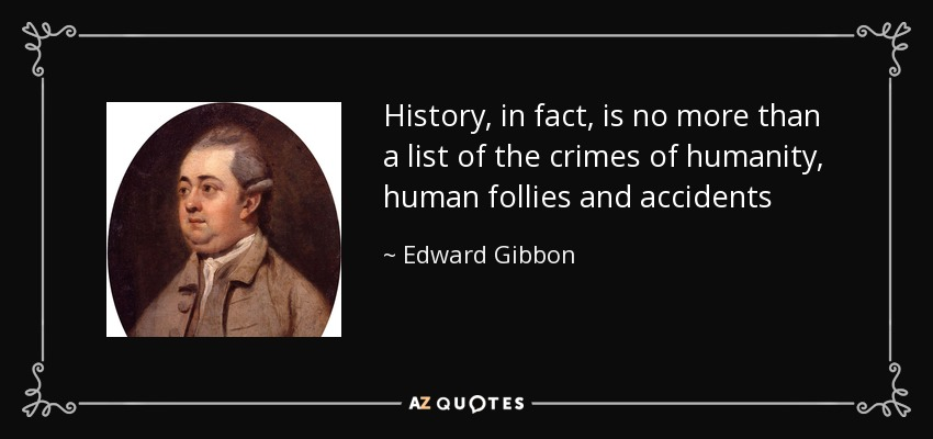 History, in fact, is no more than a list of the crimes of humanity, human follies and accidents - Edward Gibbon