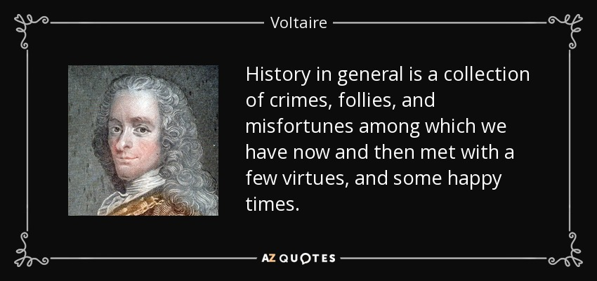 History in general is a collection of crimes, follies, and misfortunes among which we have now and then met with a few virtues, and some happy times. - Voltaire
