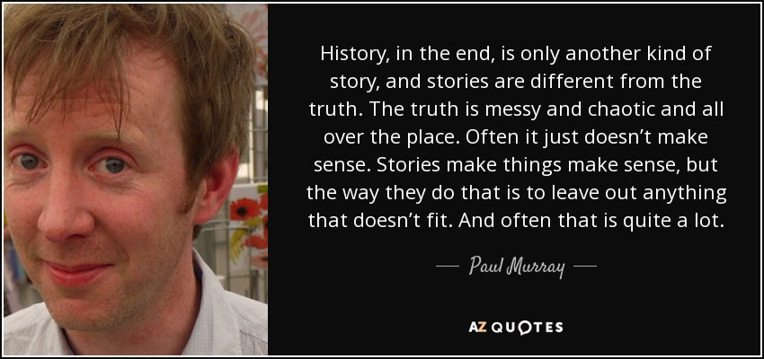 History, in the end, is only another kind of story, and stories are different from the truth. The truth is messy and chaotic and all over the place. Often it just doesn't make sense. Stories make things make sense, but the way they do that is to leave out anything that doesn't fit. And often that is quite a lot. - Paul Murray