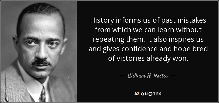 History informs us of past mistakes from which we can learn without repeating them. It also inspires us and gives confidence and hope bred of victories already won. - William H. Hastie