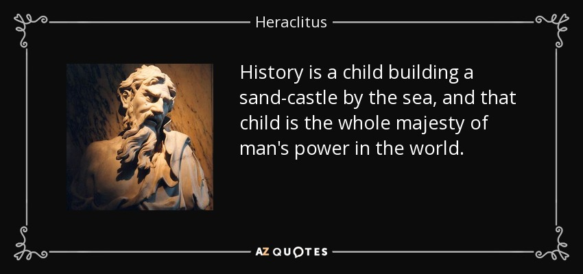 History is a child building a sand-castle by the sea, and that child is the whole majesty of man's power in the world. - Heraclitus