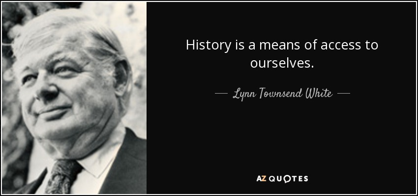 History is a means of access to ourselves. - Lynn Townsend White, Jr.