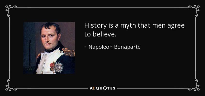 History is a myth that men agree to believe. - Napoleon Bonaparte