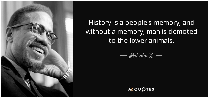 History is a people's memory, and without a memory, man is demoted to the lower animals. - Malcolm X