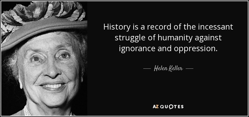 History is a record of the incessant struggle of humanity against ignorance and oppression. - Helen Keller