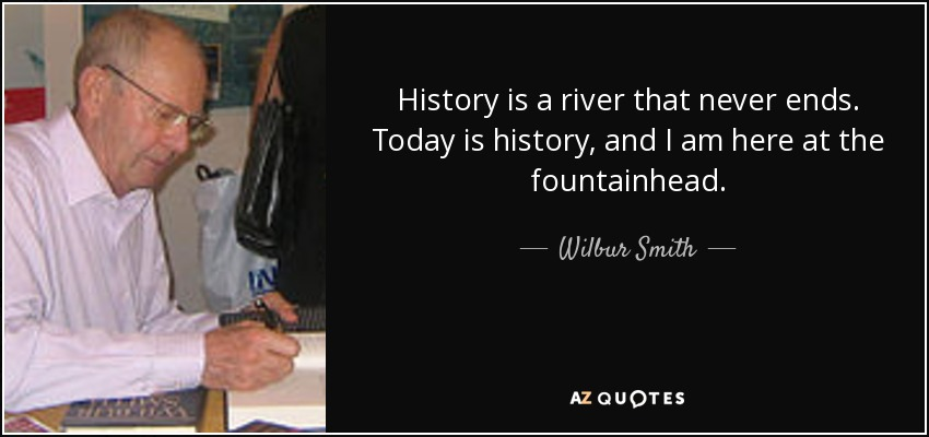 History is a river that never ends. Today is history, and I am here at the fountainhead. - Wilbur Smith